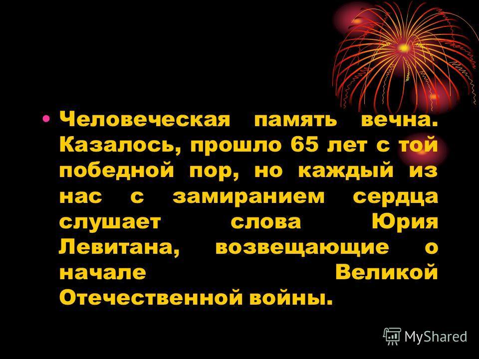 Человеческая память вечна. Казалось, прошло 65 лет с той победной пор, но каждый из нас с замиранием сердца слушает слова Юрия Левитана, возвещающие о начале Великой Отечественной войны.