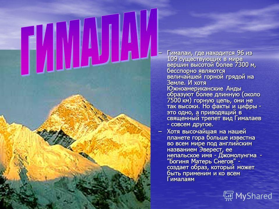 –Гималаи, где находится 96 из 109 существующих в мире вершин высотой более 7300 м, бесспорно являются величайшей горной грядой на Земле. И хотя Южноамериканские Анды образуют более длинную (около 7500 км) горную цепь, они не так высоки. Но факты и ци