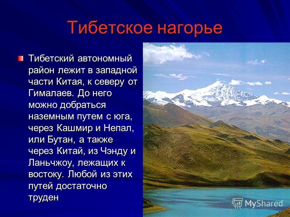 Тибетское нагорье Тибетский автономный район лежит в западной части Китая, к северу от Гималаев. До него можно добраться наземным путем с юга, через Кашмир и Непал, или Бутан, а также через Китай, из Чэнду и Ланьчжоу, лежащих к востоку. Любой из этих