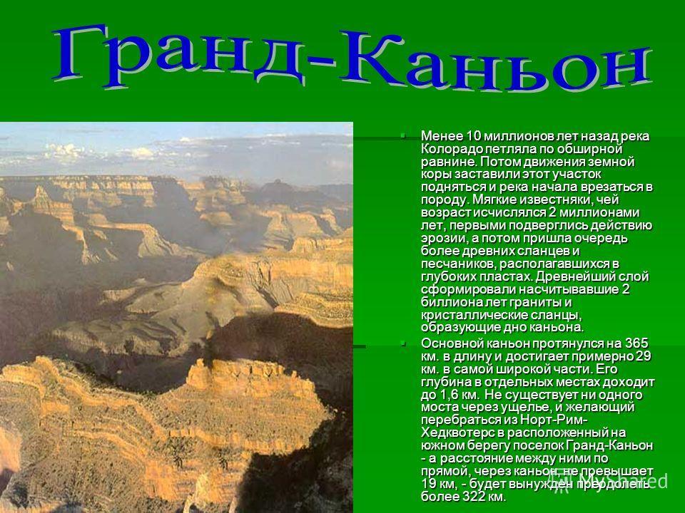 Менее 10 миллионов лет назад река Колорадо петляла по обширной равнине. Потом движения земной коры заставили этот участок подняться и река начала врезаться в породу. Мягкие известняки, чей возраст исчислялся 2 миллионами лет, первыми подверглись дейс