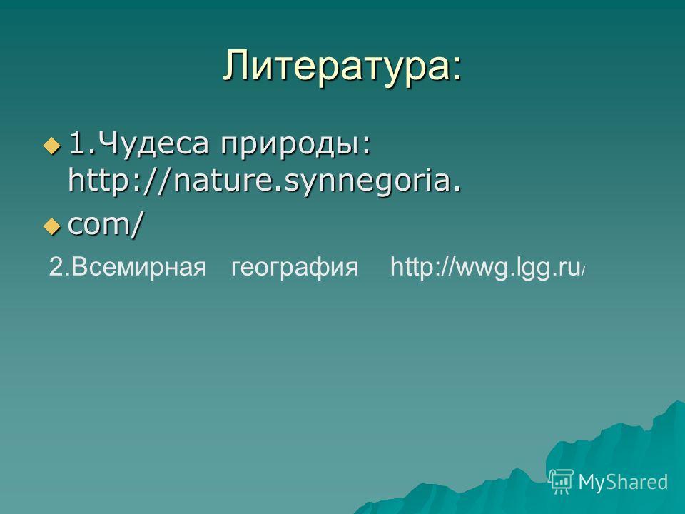 Литература: 1.Чудеса природы: http://nature.synnegoria. 1.Чудеса природы: http://nature.synnegoria. com/ com/ 2.Всемирная география http://wwg.lgg.ru /