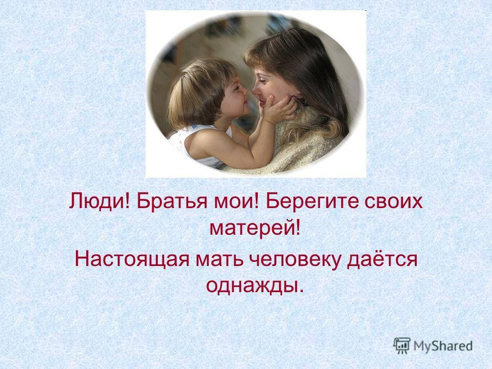 Люди! Братья мои! Берегите своих матерей! Настоящая мать человеку даётся однажды.