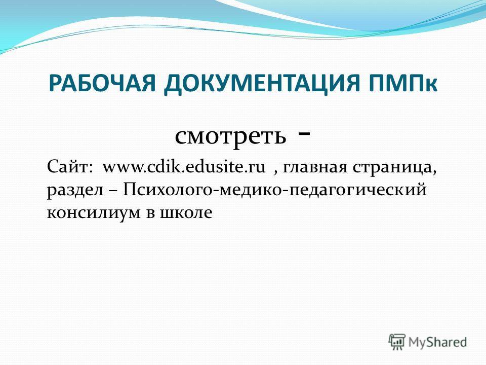 РАБОЧАЯ ДОКУМЕНТАЦИЯ ПМПк смотреть - Сайт: www.cdik.edusite.ru, главная страница, раздел – Психолого-медико-педагогический консилиум в школе