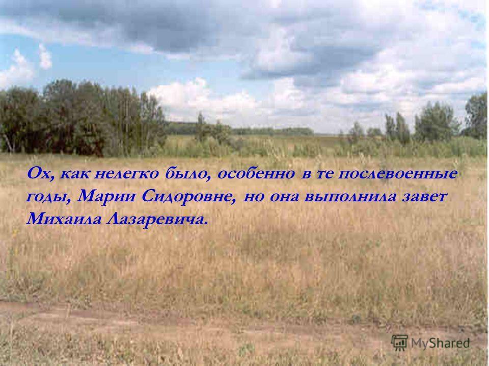 Ох, как нелегко было, особенно в те послевоенные годы, Марии Сидоровне, но она выполнила завет Михаила Лазаревича.