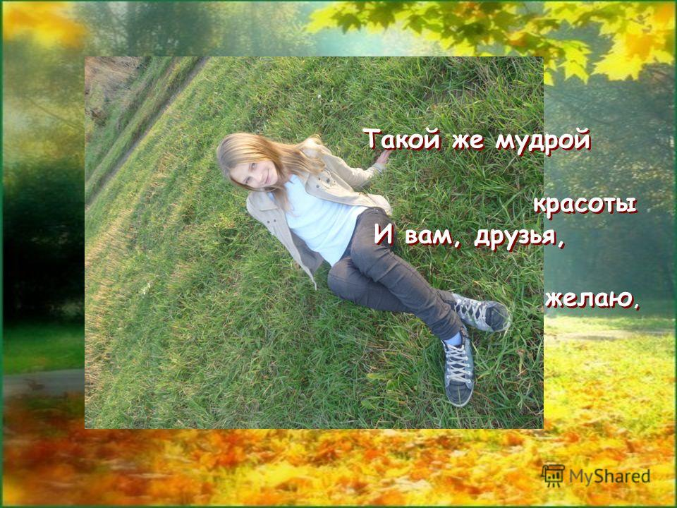 Такой же мудрой красоты И вам, друзья, желаю, Такой же мудрой красоты И вам, друзья, желаю,