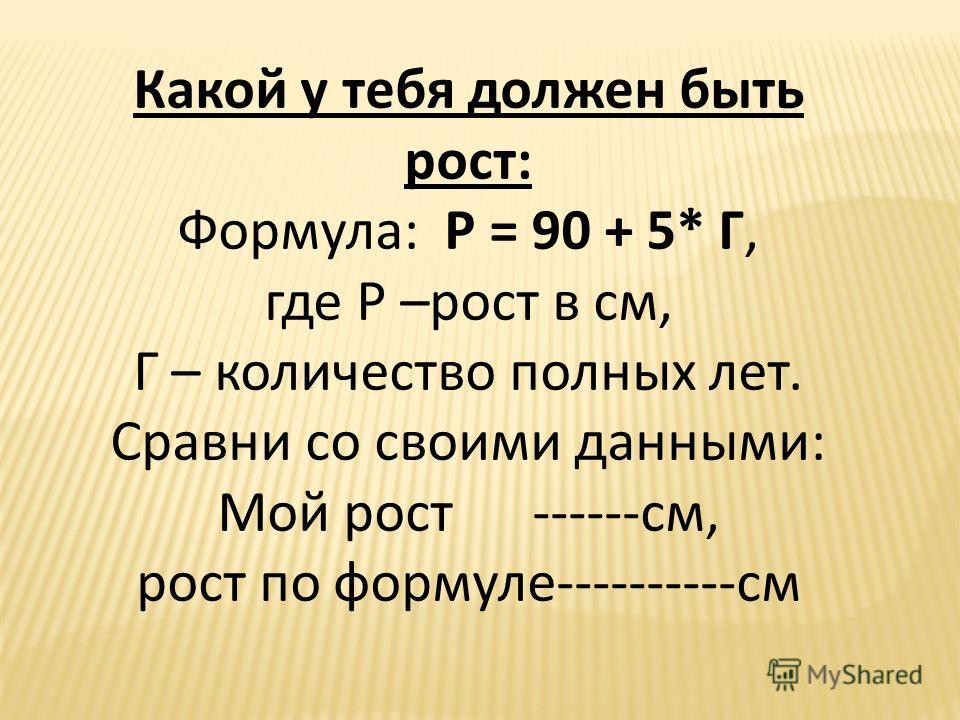 Какой у тебя должен быть рост: Формула: Р = 90 + 5* Г, где Р –рост в см, Г – количество полных лет. Сравни со своими данными: Мой рост ------см, рост по формуле----------см
