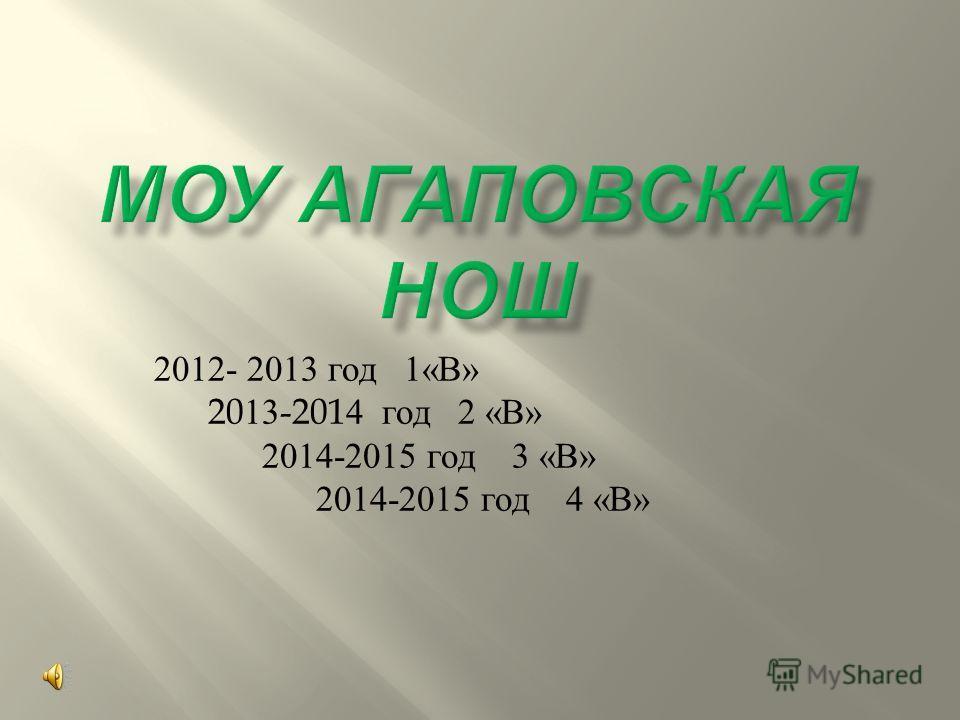 2012- 2013 год 1« В » 2013-2014 год 2 « В » 2014-2015 год 3 « В » 2014-2015 год 4 « В »