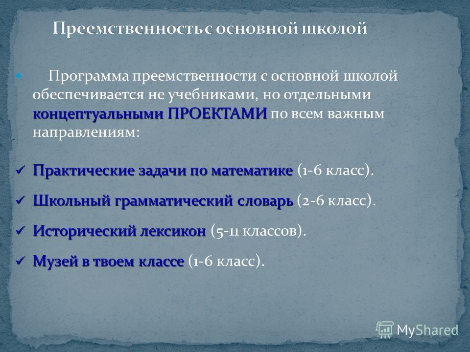 концептуальными ПРОЕКТАМИ Программа преемственности с основной школой обеспечивается не учебниками, но отдельными концептуальными ПРОЕКТАМИ по всем важным направлениям: Практические задачи по математике Практические задачи по математике (1-6 класс).