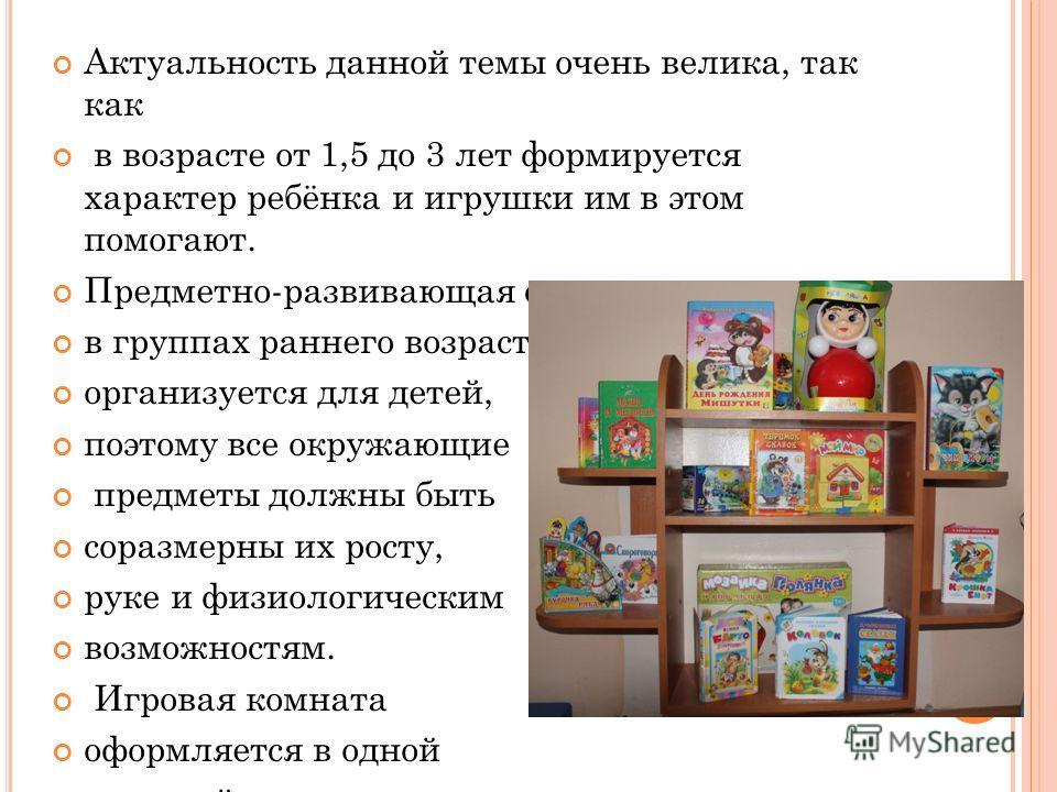 Актуальность данной темы очень велика, так как в возрасте от 1,5 до 3 лет формируется характер ребёнка и игрушки им в этом помогают. Предметно-развивающая среда в группах раннего возраста организуется для детей, поэтому все окружающие предметы должны