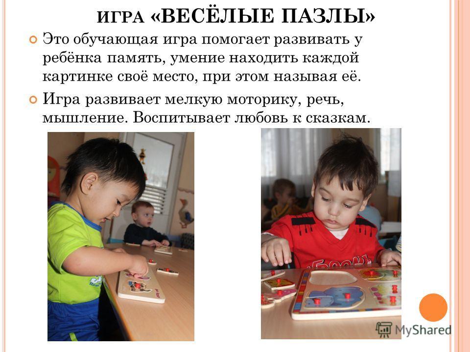 ИГРА «ВЕСЁЛЫЕ ПАЗЛЫ» Это обучающая игра помогает развивать у ребёнка память, умение находить каждой картинке своё место, при этом называя её. Игра развивает мелкую моторику, речь, мышление. Воспитывает любовь к сказкам.