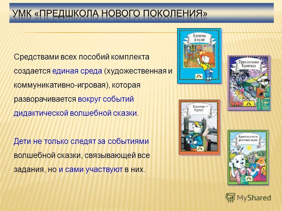 Средствами всех пособий комплекта создается единая среда (художественная и коммуникативно-игровая), которая разворачивается вокруг событий дидактической волшебной сказки. Дети не только следят за событиями волшебной сказки, связывающей все задания, н