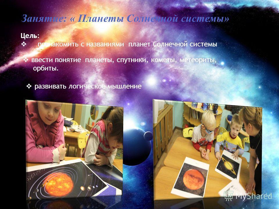 Занятие: « Планеты Солнечной системы» Цель: познакомить с названиями планет Солнечной системы ввести понятие планеты, спутники, кометы, метеориты, орбиты. развивать логическое мышление
