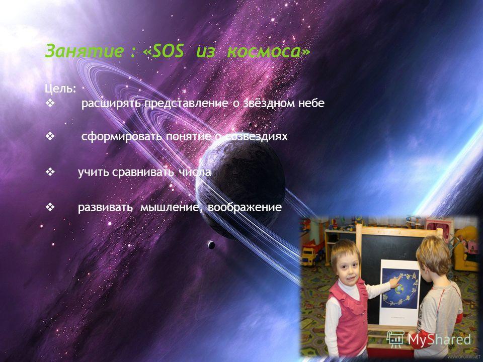Занятие : «SOS из космоса» Цель: расширять представление о звёздном небе сформировать понятие о созвездиях учить сравнивать числа развивать мышление, воображение