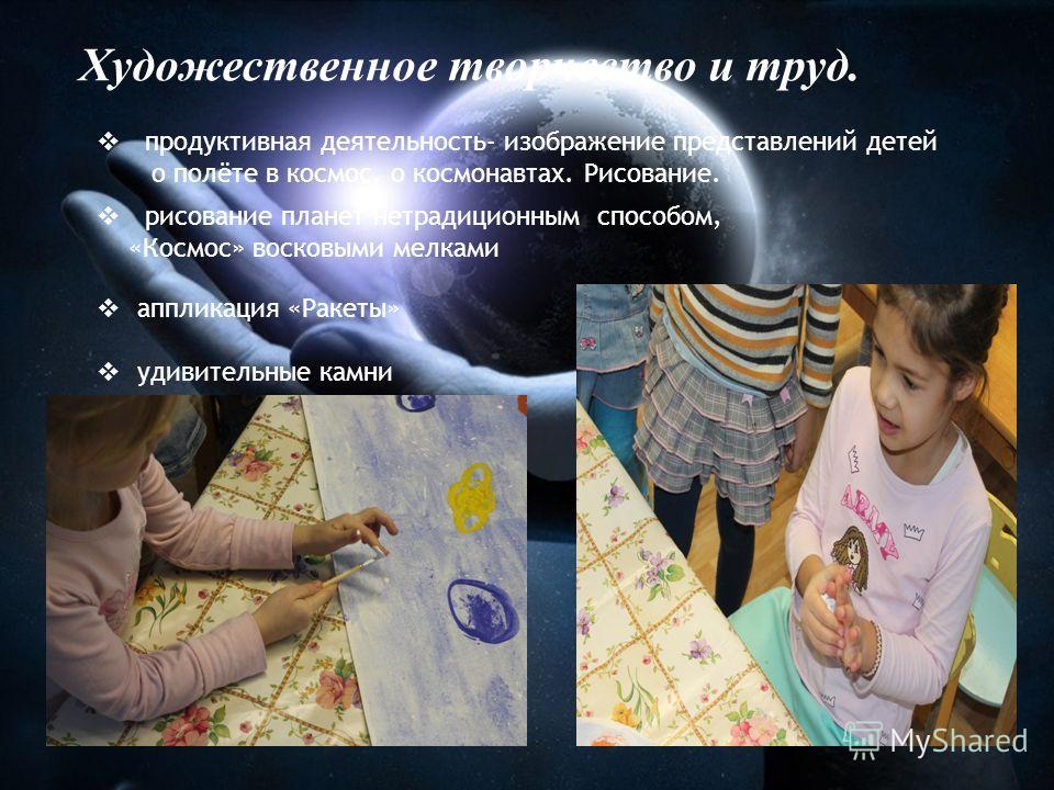 Художественное творчество и труд. продуктивная деятельность- изображение представлений детей о полёте в космос, о космонавтах. Рисование. рисование планет нетрадиционным способом, «Космос» восковыми мелками аппликация «Ракеты» удивительные камни