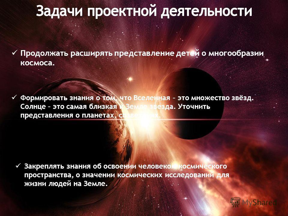Продолжать расширять представление детей о многообразии космоса. Формировать знания о том, что Вселенная – это множество звёзд. Солнце – это самая близкая к Земле звезда. Уточнить представления о планетах, созвездиях. Закреплять знания об освоении че