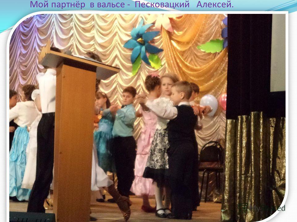 Мой партнёр в вальсе - Песковацкий Алексей.