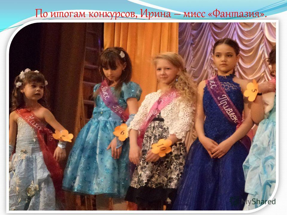 По итогам конкурсов, Ирина – мисс «Фантазия».