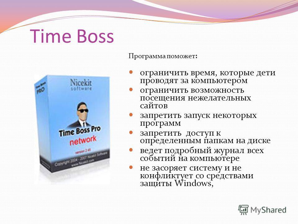 Time Boss Программа поможет: ограничить время, которые дети проводят за компьютером ограничить возможность посещения нежелательных сайтов запретить запуск некоторых программ запретить доступ к определенным папкам на диске ведет подробный журнал всех