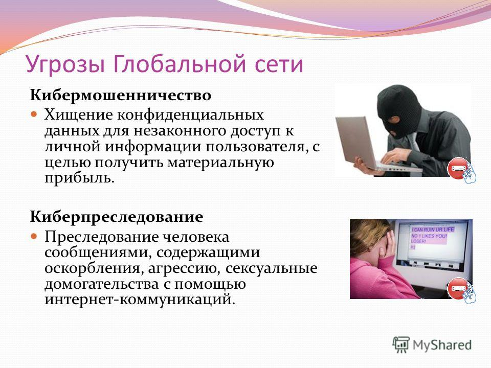 Угрозы Глобальной сети Кибермошенничество Хищение конфиденциальных данных для незаконного доступ к личной информации пользователя, с целью получить материальную прибыль. Киберпреследование Преследование человека сообщениями, содержащими оскорбления,