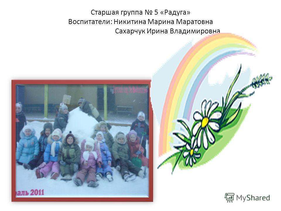 Старшая группа 5 «Радуга» Воспитатели: Никитина Марина Маратовна Сахарчук Ирина Владимировна