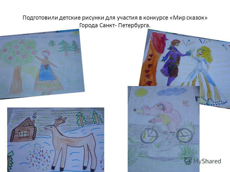 Подготовили детские рисунки для участия в конкурсе «Мир сказок» Города Санкт- Петербурга.