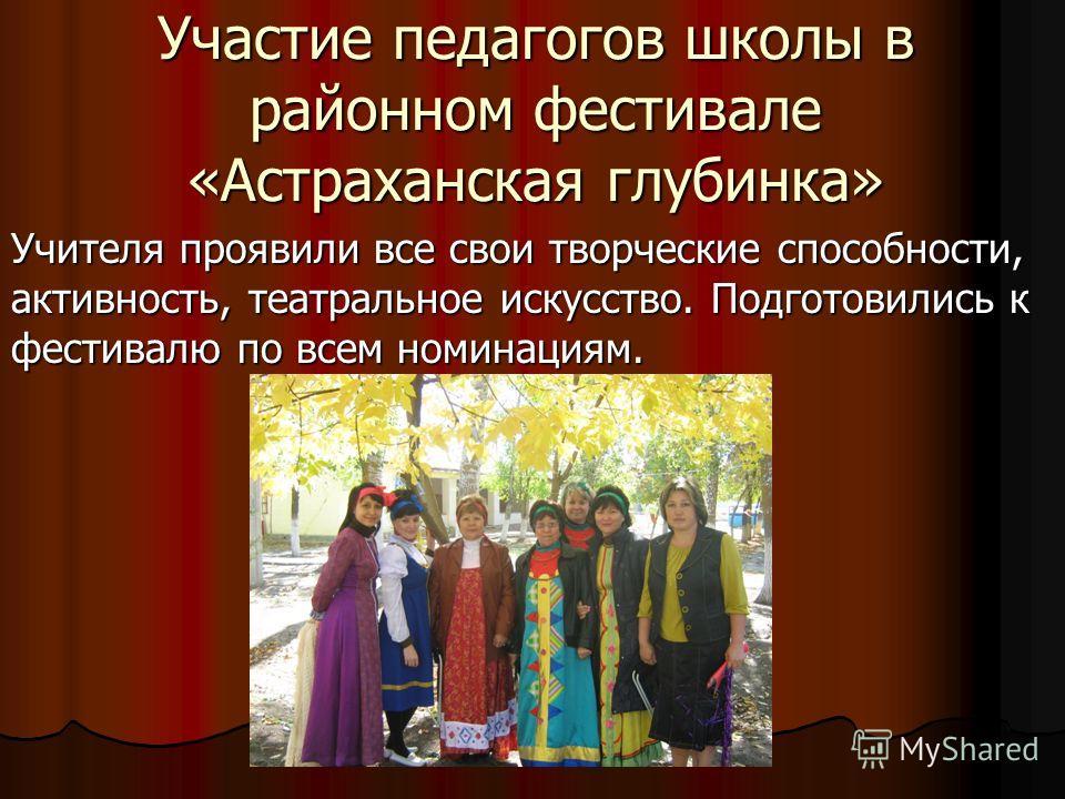 Участие педагогов школы в районном фестивале «Астраханская глубинка» Учителя проявили все свои творческие способности, активность, театральное искусство. Подготовились к фестивалю по всем номинациям.