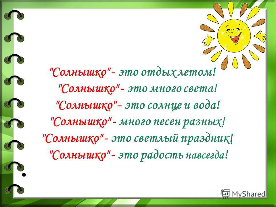 Солнышко - это отдых летом! Солнышко - это много света! Солнышко - это солнце и вода! Солнышко - много песен разных! Солнышко - это светлый праздник! Солнышко - это радость навсегда !