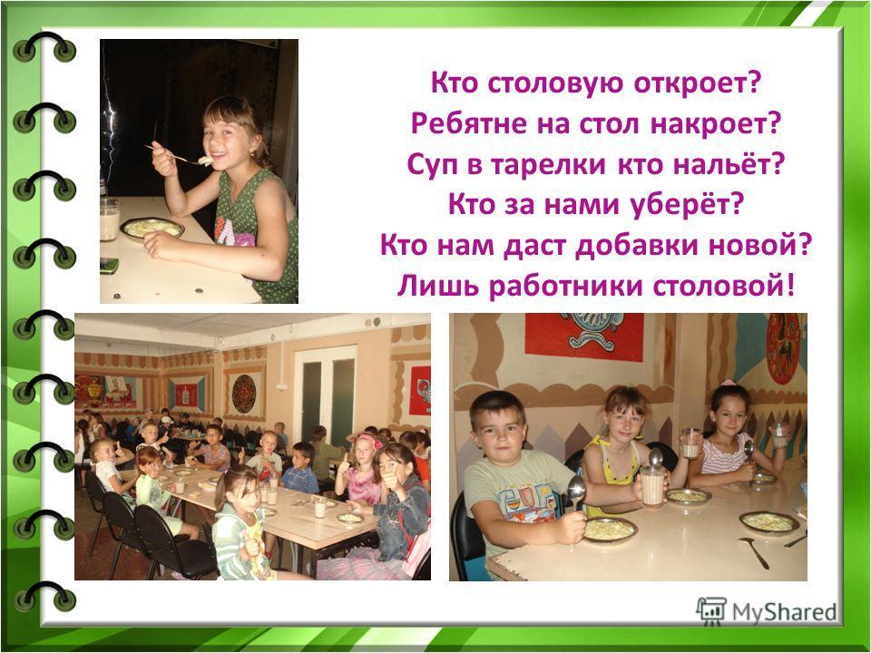 Кто столовую откроет? Ребятне на стол накроет? Суп в тарелки кто нальёт? Кто за нами уберёт? Кто нам даст добавки новой? Лишь работники столовой!