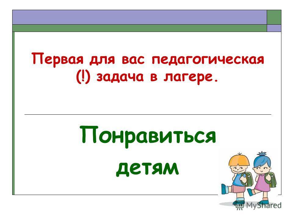 Первая для вас педагогическая (!) задача в лагере. Понравиться детям