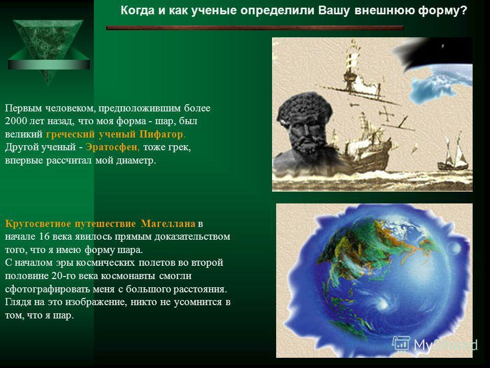 Когда и как ученые определили Вашу внешнюю форму? Первым человеком, предположившим более 2000 лет назад, что моя форма - шар, был великий греческий ученый Пифагор. Другой ученый - Эратосфен, тоже грек, впервые рассчитал мой диаметр. Кругосветное путе