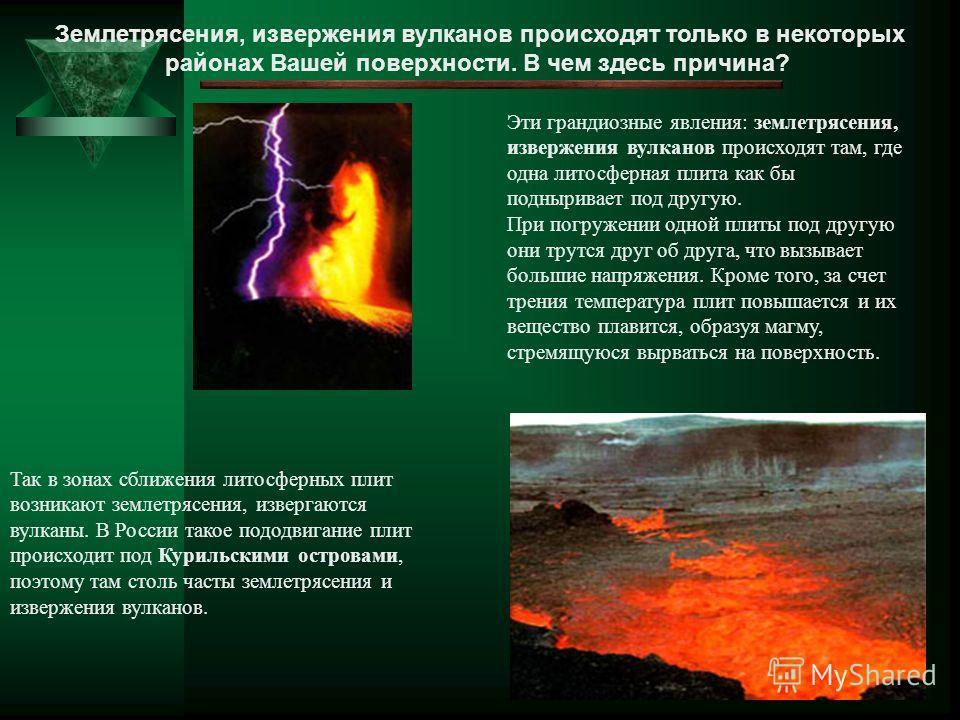 Землетрясения, извержения вулканов происходят только в некоторых районах Вашей поверхности. В чем здесь причина? Эти грандиозные явления: землетрясения, извержения вулканов происходят там, где одна литосферная плита как бы подныривает под другую. При
