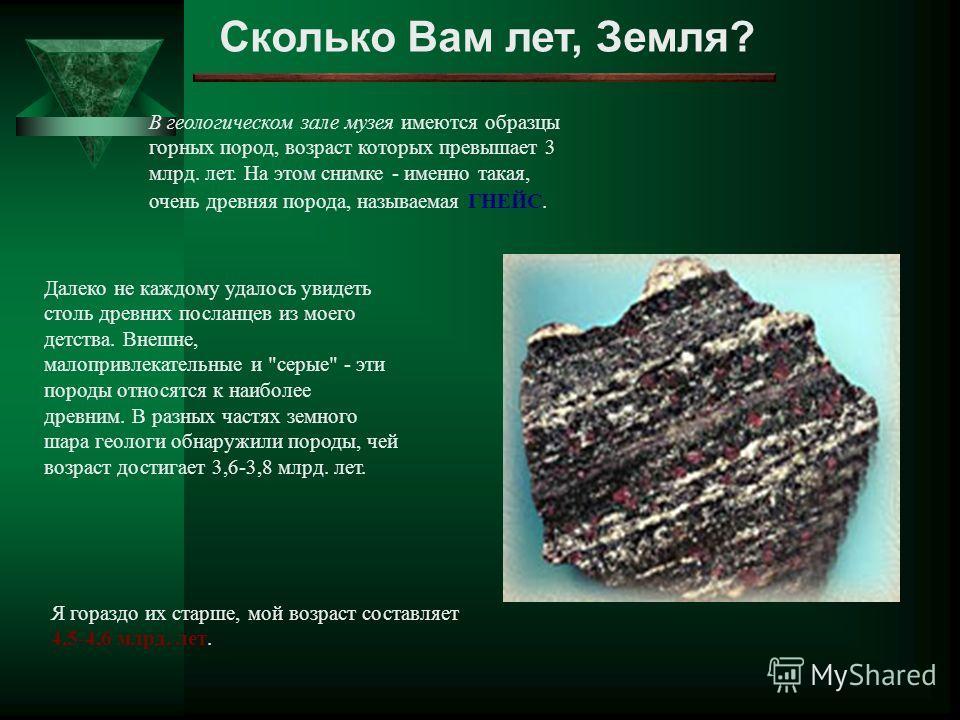 Сколько Вам лет, Земля? В геологическом зале музея имеются образцы горных пород, возраст которых превышает 3 млрд. лет. На этом снимке - именно такая, очень древняя порода, называемая ГНЕЙС. Далеко не каждому удалось увидеть столь древних посланцев и