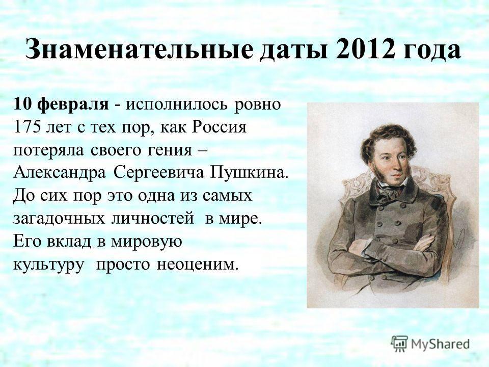 Знаменательные даты 2012 года 10 февраля - исполнилось ровно 175 лет с тех пор, как Россия потеряла своего гения – Александра Сергеевича Пушкина. До сих пор это одна из самых загадочных личностей в мире. Его вклад в мировую культуру просто неоценим.