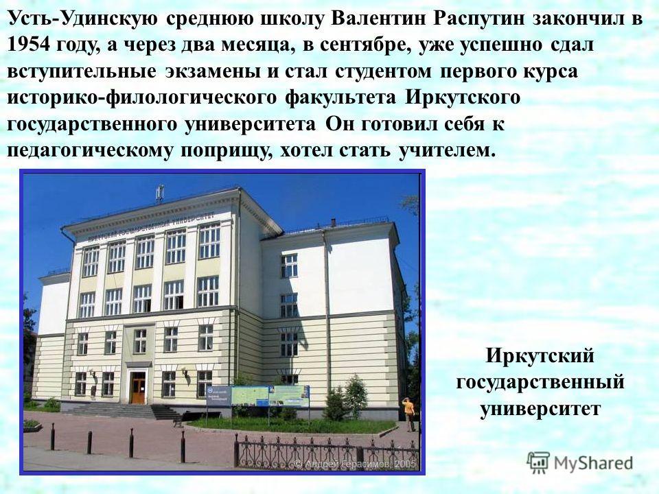 Усть-Удинскую среднюю школу Валентин Распутин закончил в 1954 году, а через два месяца, в сентябре, уже успешно сдал вступительные экзамены и стал студентом первого курса историко-филологического факультета Иркутского государственного университета Он