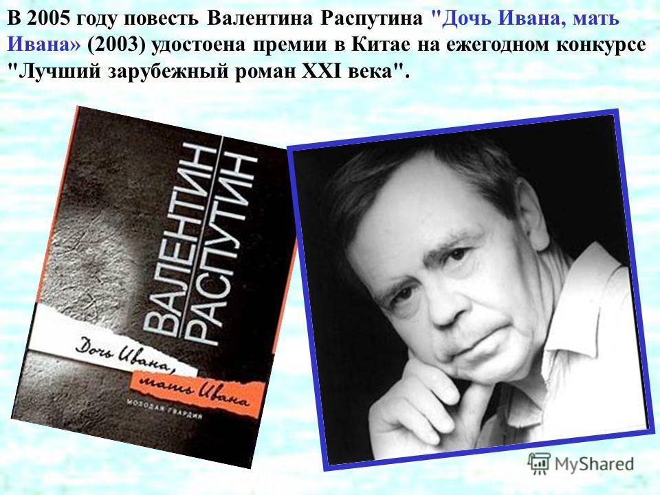 В 2005 году повесть Валентина Распутина Дочь Ивана, мать Ивана» (2003) удостоена премии в Китае на ежегодном конкурсе Лучший зарубежный роман ХХI века.