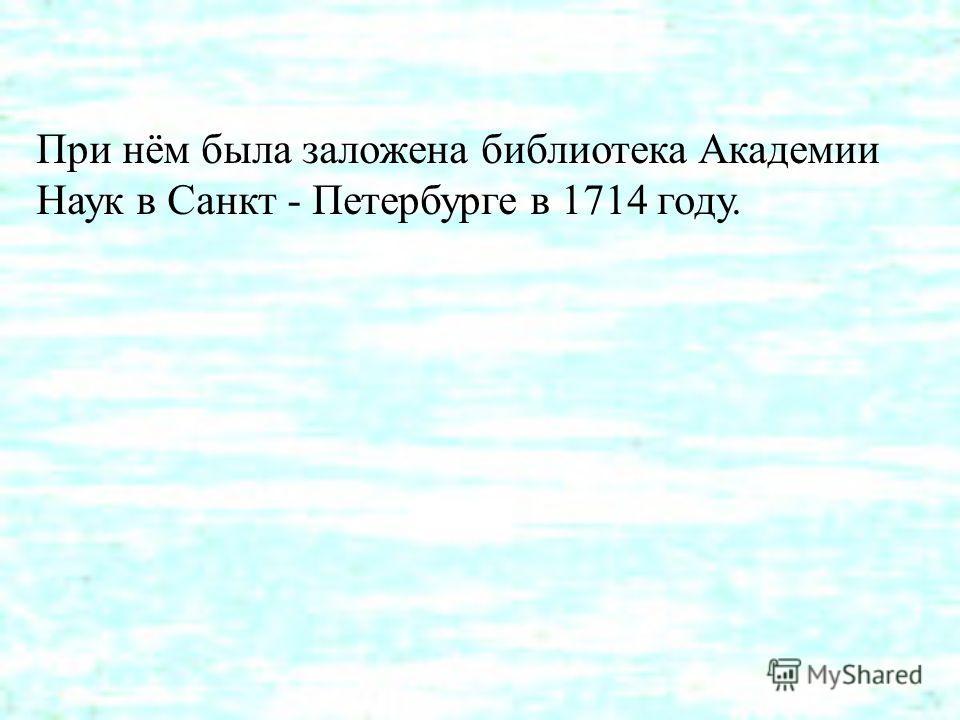 При нём была заложена библиотека Академии Наук в Санкт - Петербурге в 1714 году.