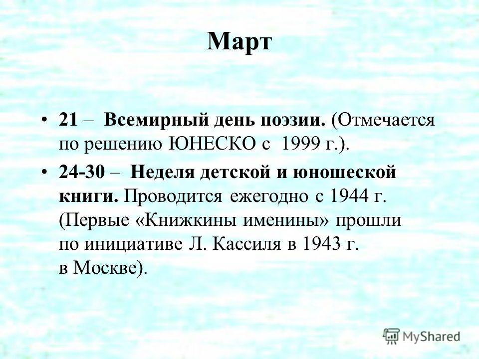 Март 21 – Всемирный день поэзии. (Отмечается по решению ЮНЕСКО с 1999 г.). 24-30 – Неделя детской и юношеской книги. Проводится ежегодно с 1944 г. (Первые «Книжкины именины» прошли по инициативе Л. Кассиля в 1943 г. в Москве).