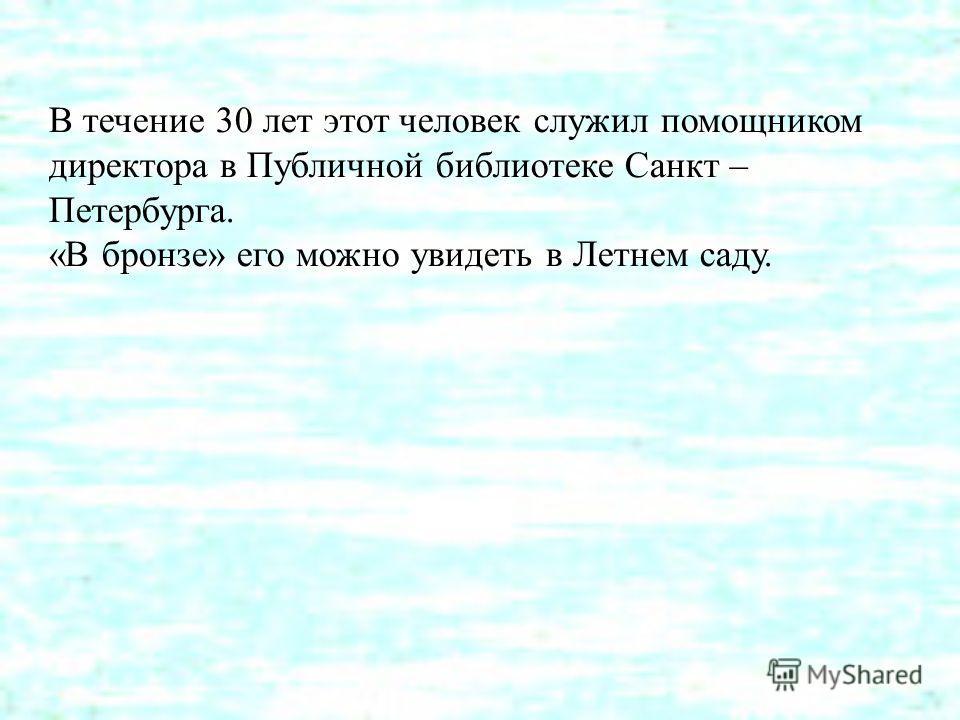 В течение 30 лет этот человек служил помощником директора в Публичной библиотеке Санкт – Петербурга. «В бронзе» его можно увидеть в Летнем саду.