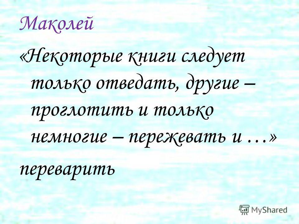 Маколей «Некоторые книги следует только отведать, другие – проглотить и только немногие – пережевать и …» переварить