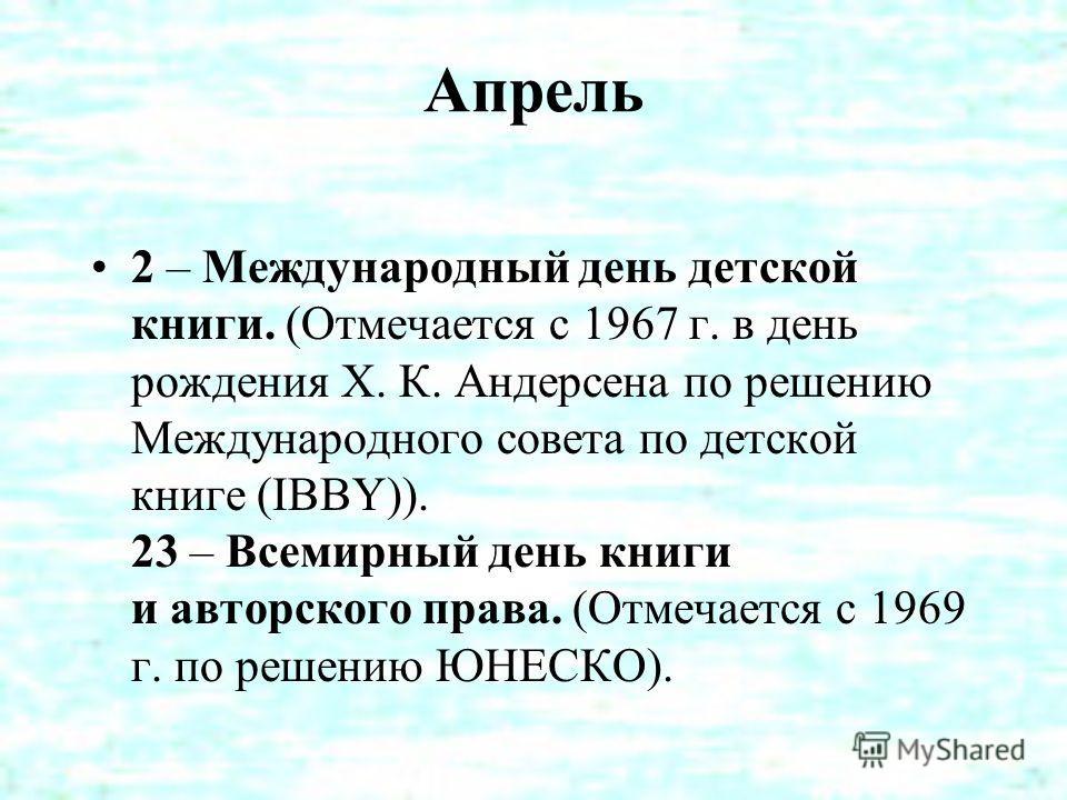 Апрель 2 – Международный день детской книги. (Отмечается с 1967 г. в день рождения Х. К. Андерсена по решению Международного совета по детской книге (IBBY)). 23 – Всемирный день книги и авторского права. (Отмечается с 1969 г. по решению ЮНЕСКО).