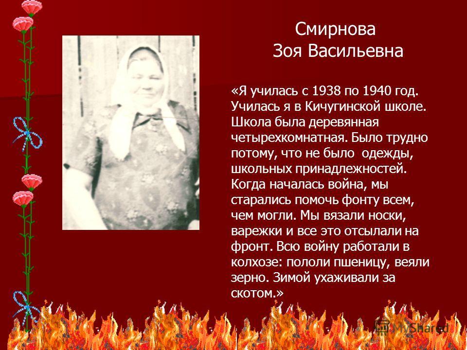 22 Смирнова Зоя Васильевна «Я училась с 1938 по 1940 год. Училась я в Кичугинской школе. Школа была деревянная четырехкомнатная. Было трудно потому, что не было одежды, школьных принадлежностей. Когда началась война, мы старались помочь фонту всем, ч