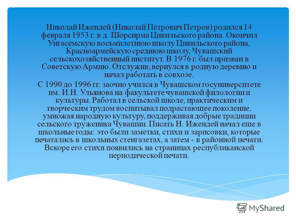 Николай Ижендей (Николай Петрович Петров) родился 14 февраля 1953 г. в д. Шорсирма Цивильского района. Окончил Унгасемскую восьмилетнюю школу Цивильского района, Красноармейскую среднюю школу, Чувашский сельскохозяйственный институт. В 1976 г. был пр