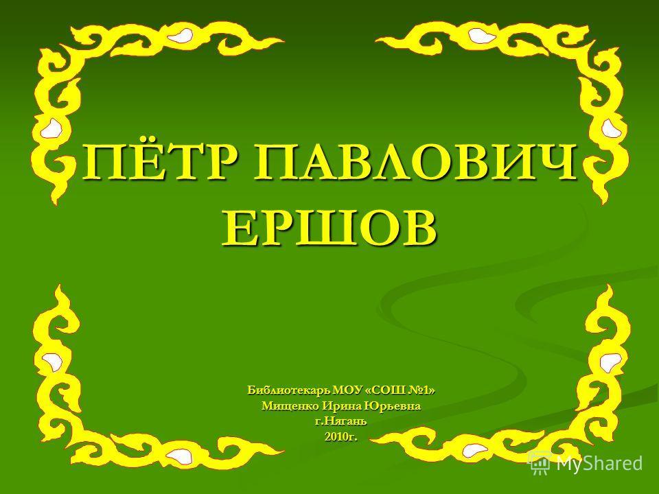 ПЁТР ПАВЛОВИЧ ЕРШОВ Библиотекарь МОУ «СОШ 1» Мищенко Ирина Юрьевна г.Нягань2010г.