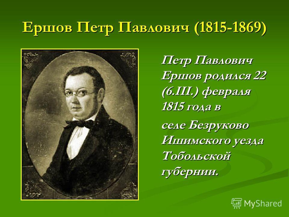 Ершов Петр Павлович (1815-1869) Петр Павлович Ершов родился 22 (6.III.) февраля 1815 года в селе Безруково Ишимского уезда Тобольской губернии.