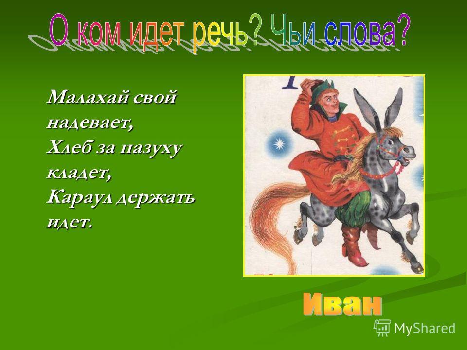 Малахай свой надевает, Хлеб за пазуху кладет, Караул держать идет. Малахай свой надевает, Хлеб за пазуху кладет, Караул держать идет.