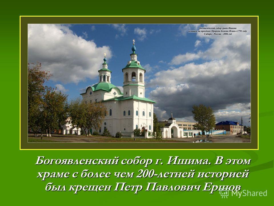Богоявленский собор г. Ишима. В этом храме с более чем 200-летней историей был крещен Петр Павлович Ершов