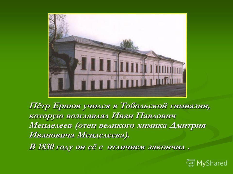 Пётр Ершов учился в Тобольской гимназии, которую возглавлял Иван Павлович Менделеев (отец великого химика Дмитрия Ивановича Менделеева). В 1830 году он её с отличием закончил.