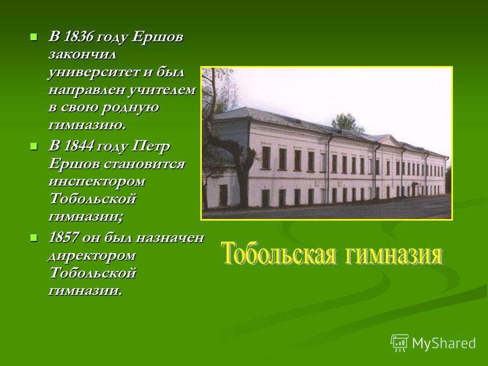 В 1836 году Ершов закончил университет и был направлен учителем в свою родную гимназию. В 1836 году Ершов закончил университет и был направлен учителем в свою родную гимназию. В 1844 году Петр Ершов становится инспектором Тобольской гимназии; В 1844