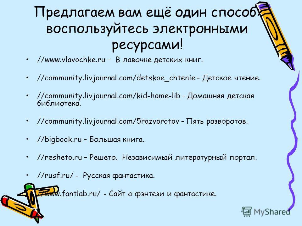 Предлагаем вам ещё один способ: воспользуйтесь электронными ресурсами! //www.vlavochke.ru – В лавочке детских книг. //community.livjournal.com/detskoe_chtenie – Детское чтение. //community.livjournal.com/kid-home-lib – Домашняя детская библиотека. //