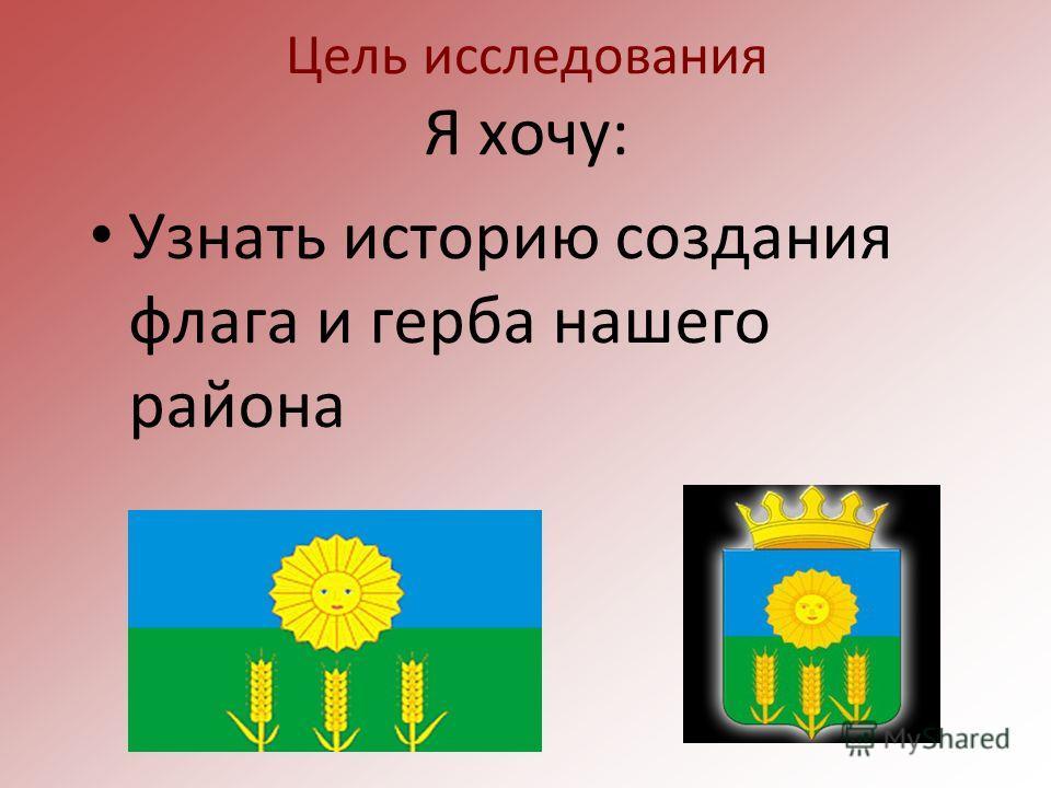 Цель исследования Я хочу: Узнать историю создания флага и герба нашего района